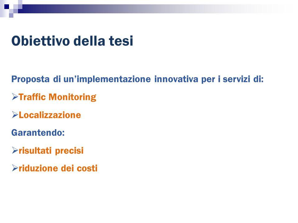 Obiettivo della tesi Proposta di unimplementazione innovativa per i servizi di: Traffic Monitoring Localizzazione Garantendo: risultati precisi riduzione dei costi