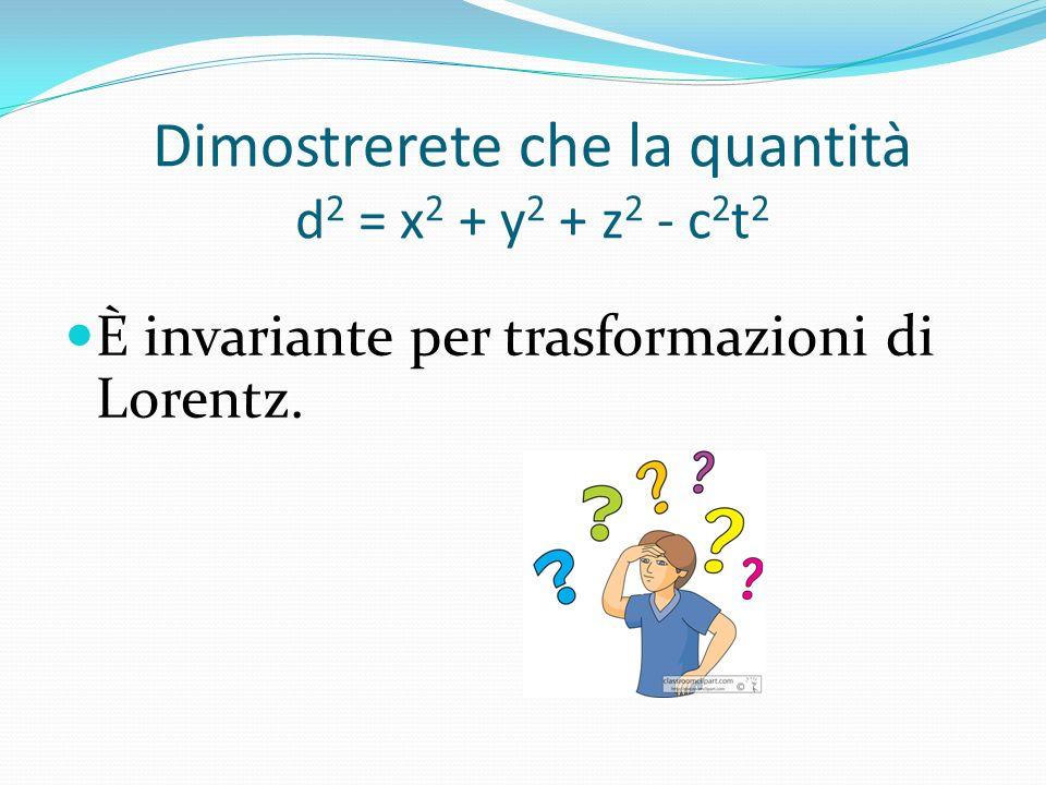 Dimostrerete che la quantità d 2 = x 2 + y 2 + z 2 - c 2 t 2 È invariante per trasformazioni di Lorentz.