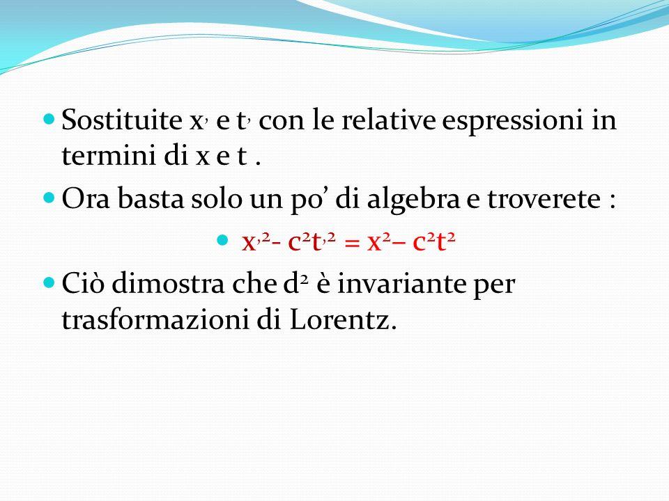 Sostituite x, e t, con le relative espressioni in termini di x e t. Ora basta solo un po di algebra e troverete : x,2 - c 2 t,2 = x 2 – c 2 t 2 Ciò di