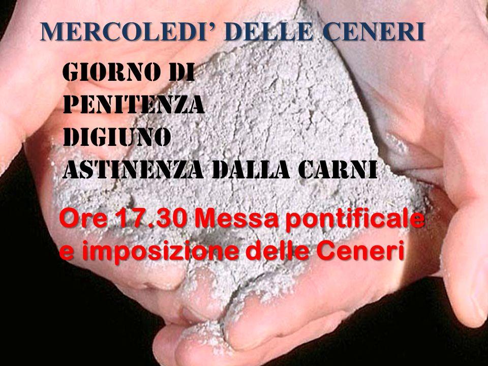 MERCOLEDI DELLE CENERI Giorno di penitenza digiuno astinenza dalla carni Ore 17.30 Messa pontificale e imposizione delle Ceneri