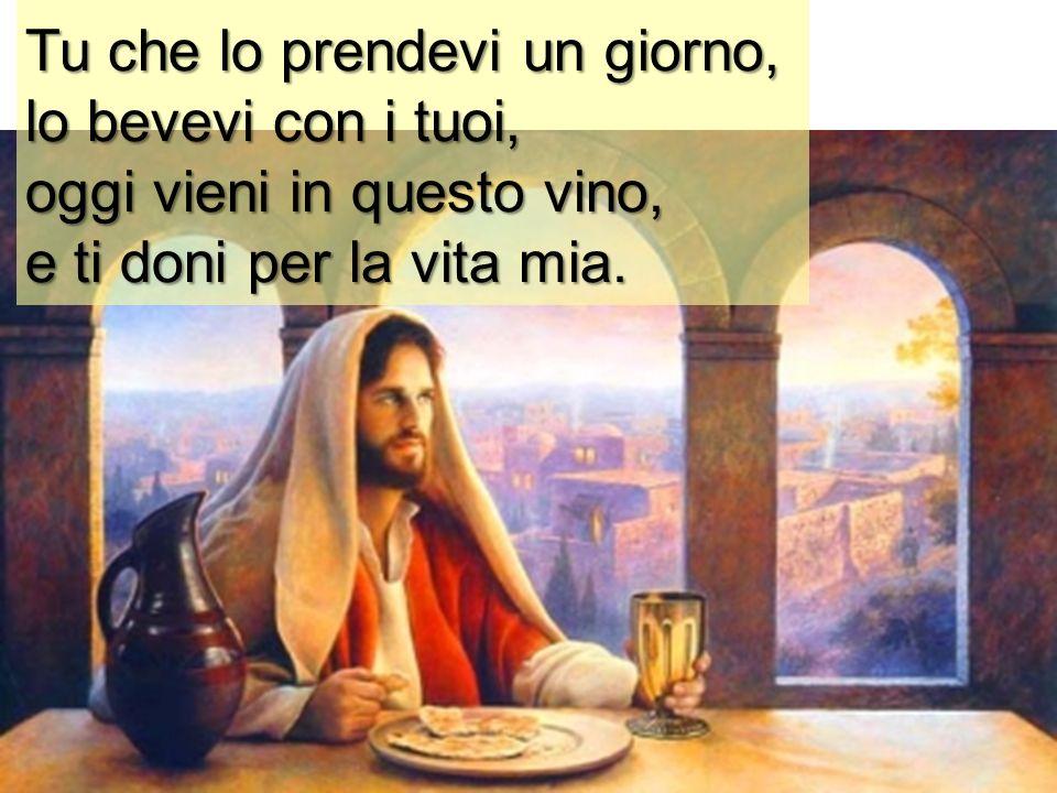Tu che lo prendevi un giorno, lo bevevi con i tuoi, oggi vieni in questo vino, e ti doni per la vita mia.