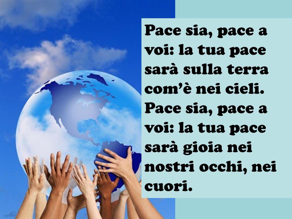 Pace sia, pace a voi: la tua pace sarà sulla terra comè nei cieli. Pace sia, pace a voi: la tua pace sarà gioia nei nostri occhi, nei cuori.