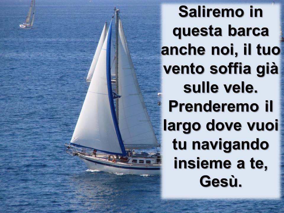 Saliremo in questa barca anche noi, il tuo vento soffia già sulle vele. Prenderemo il largo dove vuoi tu navigando insieme a te, Gesù.