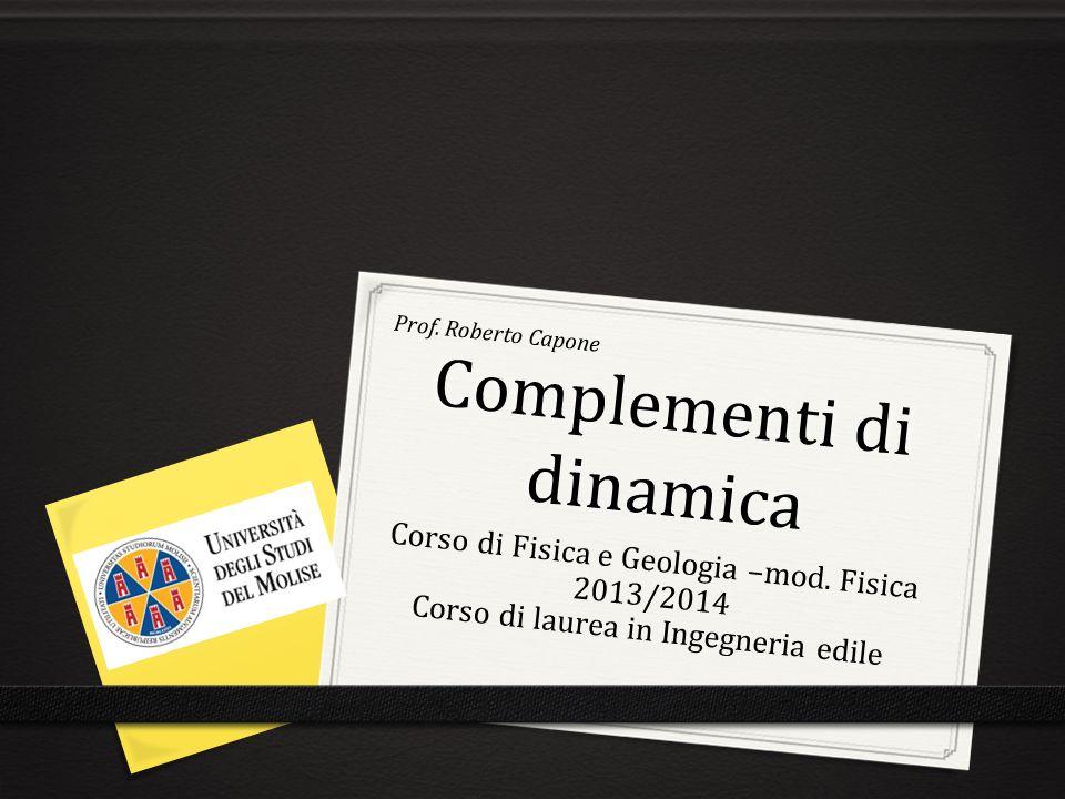 Complementi di dinamica Prof. Roberto Capone Corso di Fisica e Geologia –mod. Fisica 2013/2014 Corso di laurea in Ingegneria edile
