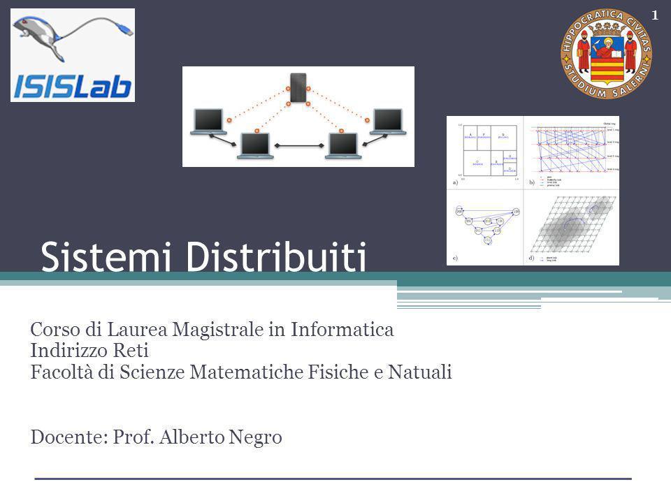 Sistemi Distribuiti Corso di Laurea Magistrale in Informatica Indirizzo Reti Facoltà di Scienze Matematiche Fisiche e Natuali Docente: Prof. Alberto N