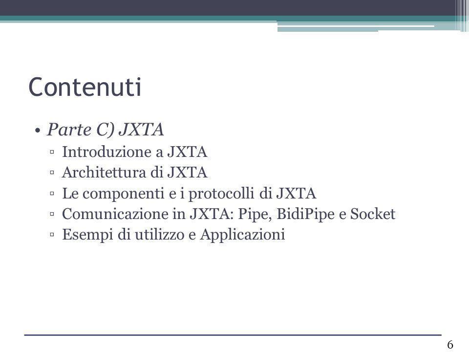 Contenuti Parte C) JXTA Introduzione a JXTA Architettura di JXTA Le componenti e i protocolli di JXTA Comunicazione in JXTA: Pipe, BidiPipe e Socket E