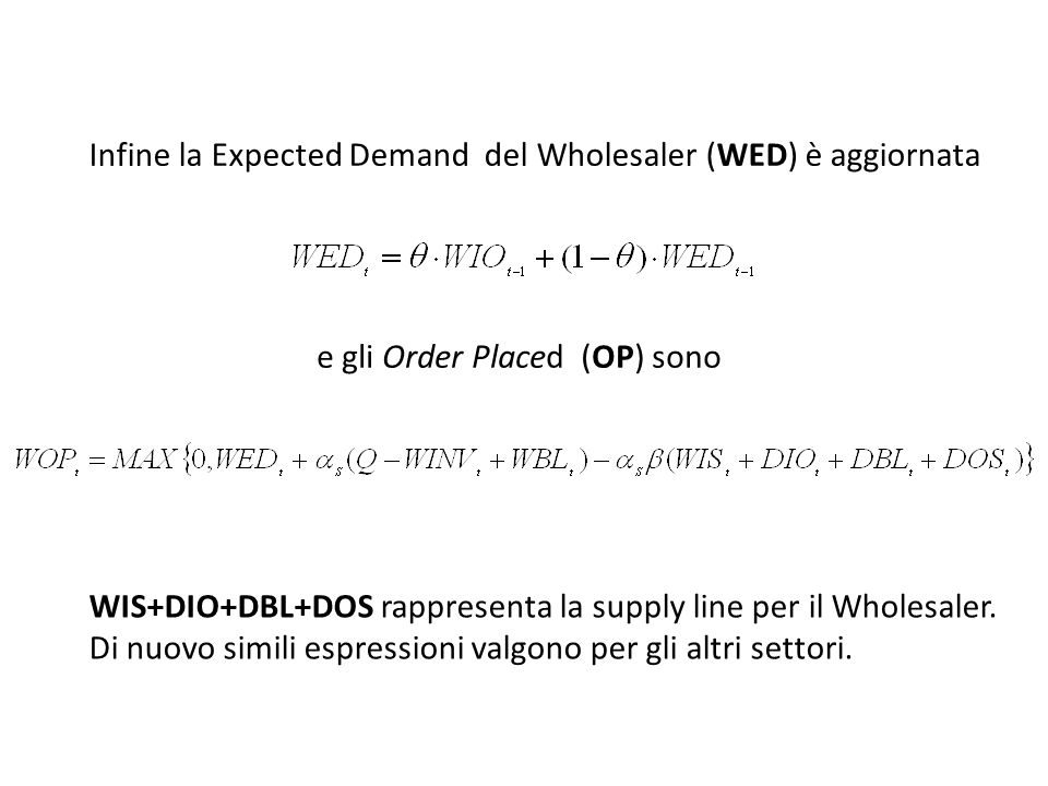 Infine la Expected Demand del Wholesaler (WED) è aggiornata e gli Order Placed (OP) sono WIS+DIO+DBL+DOS rappresenta la supply line per il Wholesaler.