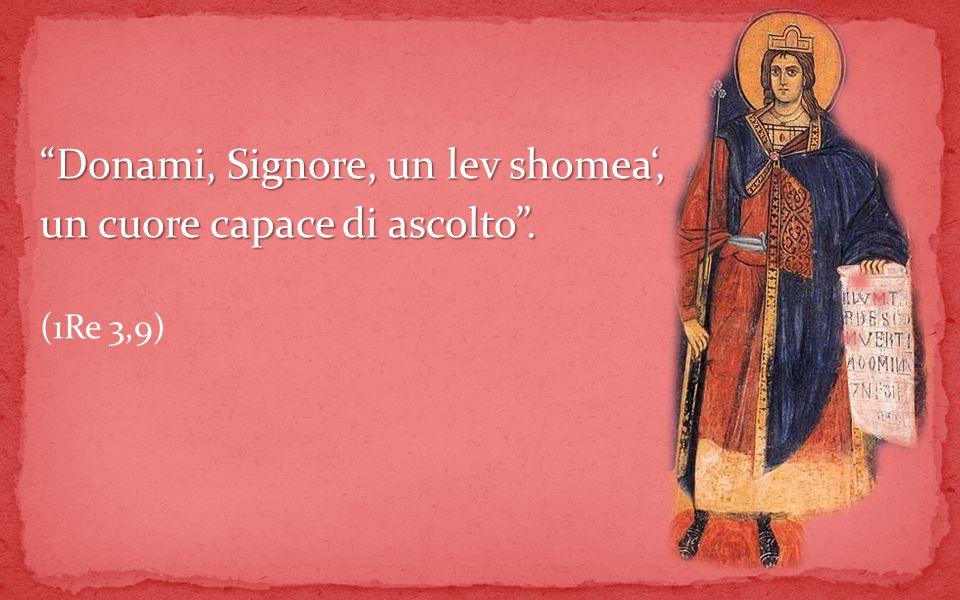 Donami, Signore, un lev shomea, un cuore capace di ascolto. (1Re 3,9)