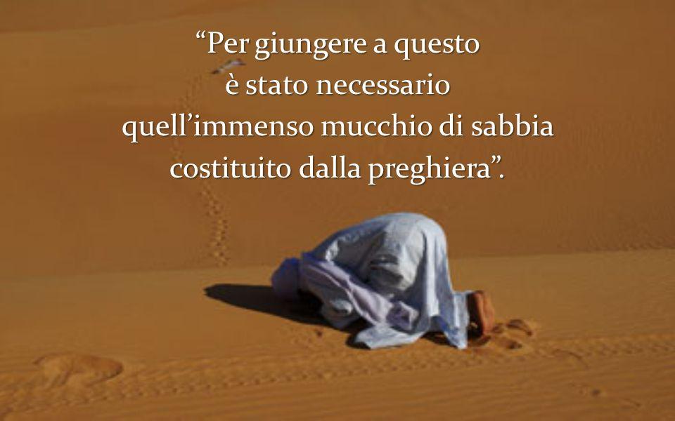 Per giungere a questo è stato necessario quellimmenso mucchio di sabbia costituito dalla preghiera.