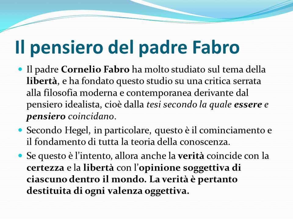 Il pensiero del padre Fabro Il padre Cornelio Fabro ha molto studiato sul tema della libertà, e ha fondato questo studio su una critica serrata alla filosofia moderna e contemporanea derivante dal pensiero idealista, cioè dalla tesi secondo la quale essere e pensiero coincidano.