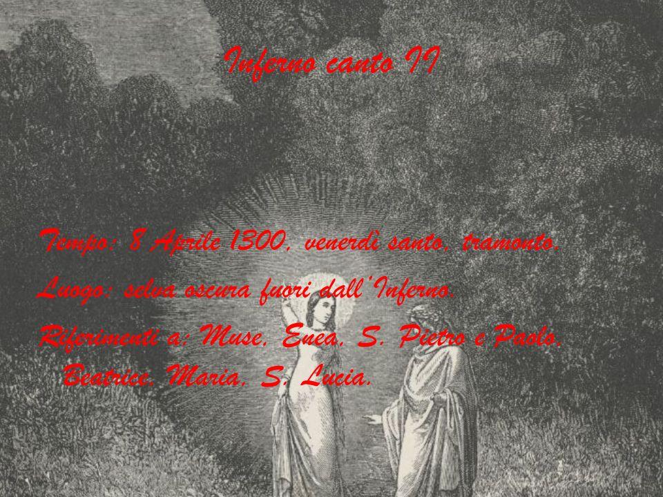 Inferno canto II Tempo: 8 Aprile 1300, venerdì santo, tramonto. Luogo: selva oscura fuori dallInferno. Riferimenti a: Muse, Enea, S. Pietro e Paolo, B