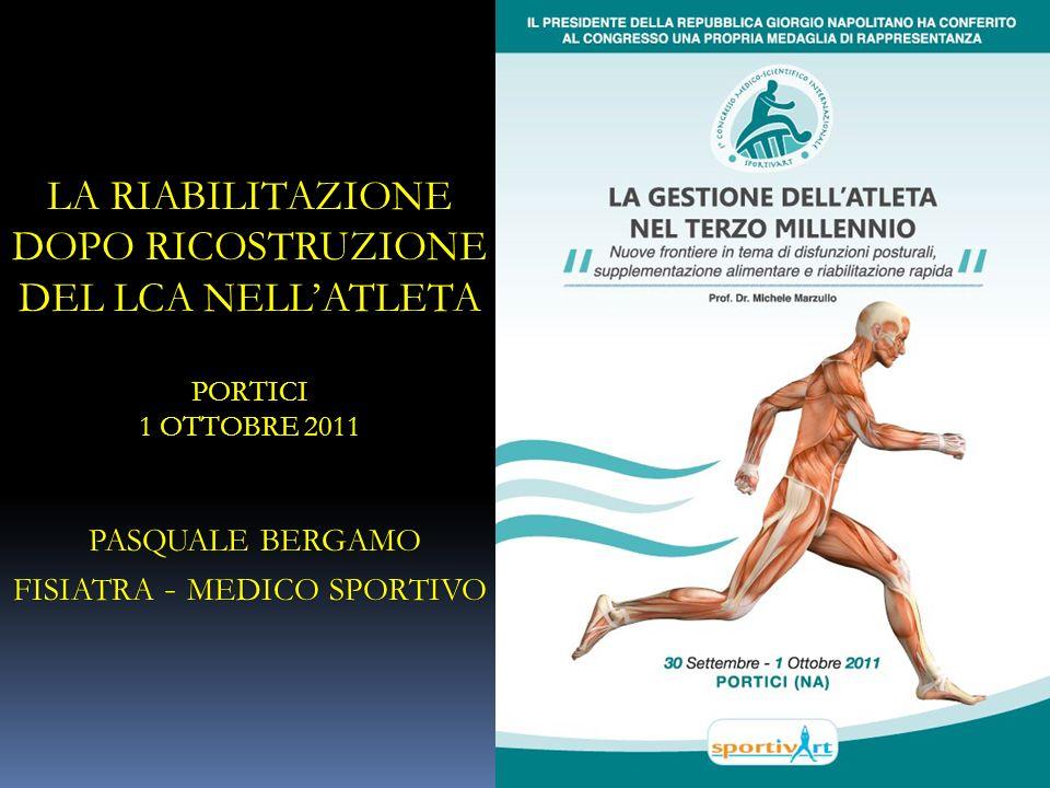 LA RIABILITAZIONE DOPO RICOSTRUZIONE DEL LCA NELLATLETA PORTICI 1 OTTOBRE 2011 PASQUALE BERGAMO FISIATRA - MEDICO SPORTIVO
