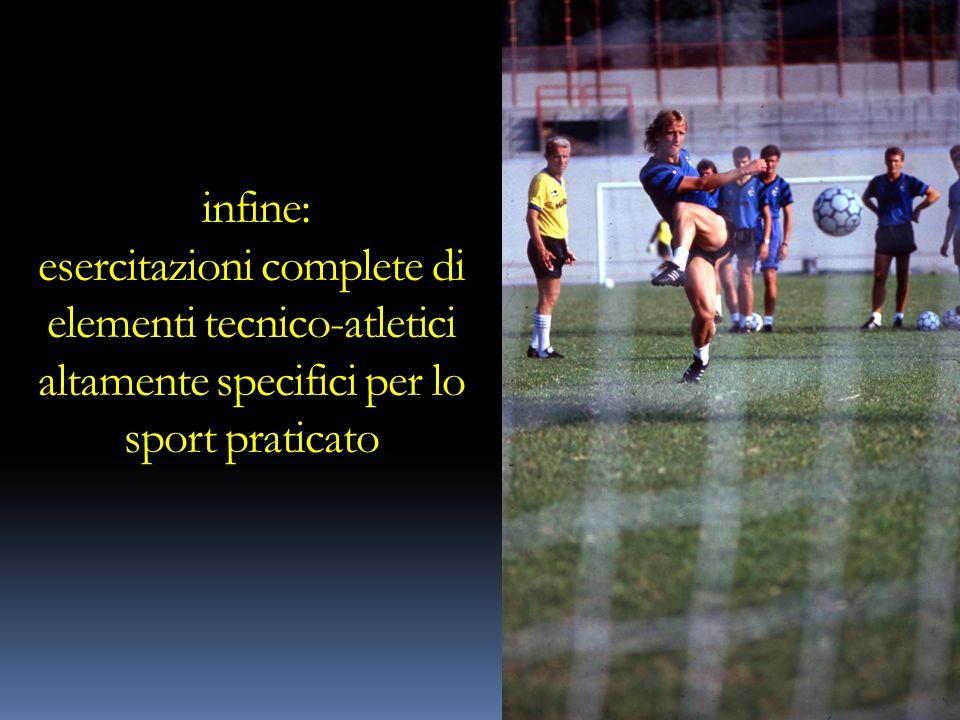 infine: esercitazioni complete di elementi tecnico-atletici altamente specifici per lo sport praticato