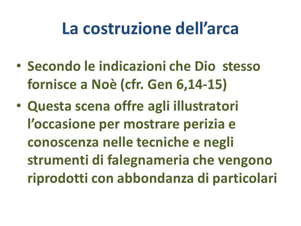La costruzione dellarca Secondo le indicazioni che Dio stesso fornisce a Noè (cfr. Gen 6,14-15) Questa scena offre agli illustratori loccasione per mo