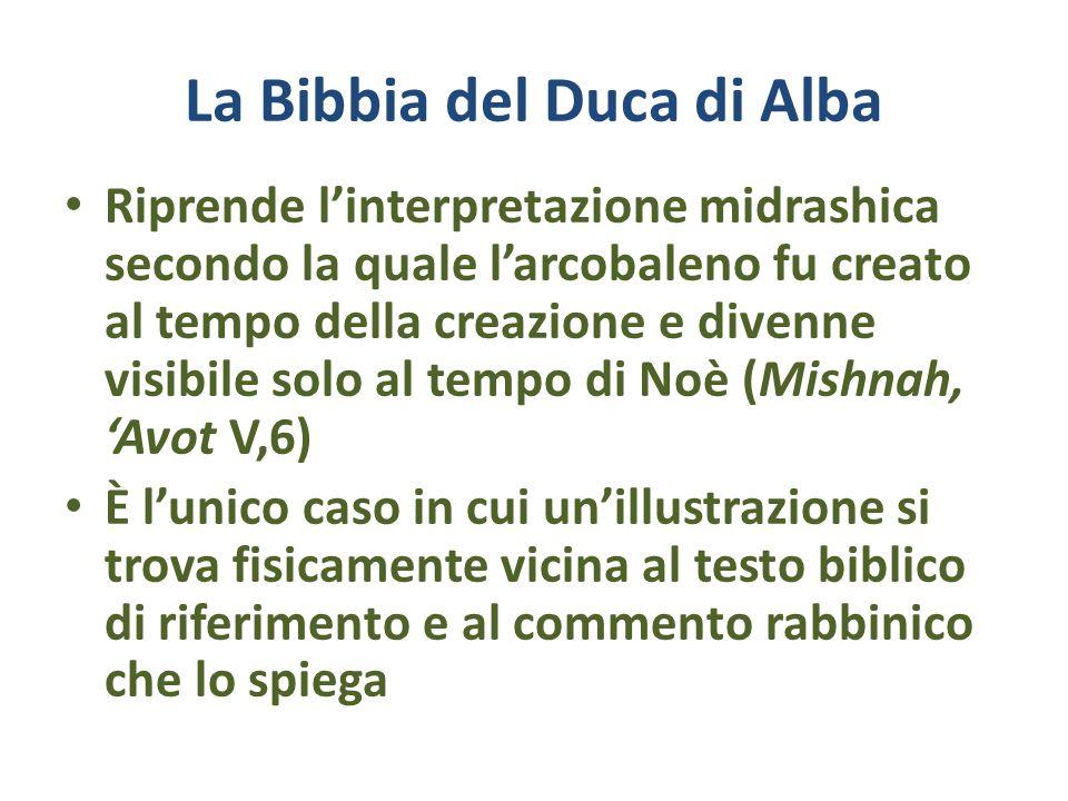 La Bibbia del Duca di Alba Riprende linterpretazione midrashica secondo la quale larcobaleno fu creato al tempo della creazione e divenne visibile sol