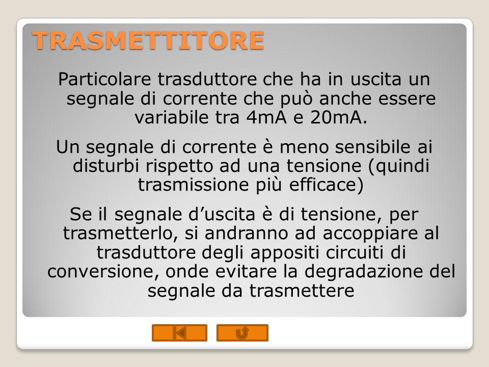 TRASMETTITORE Particolare trasduttore che ha in uscita un segnale di corrente che può anche essere variabile tra 4mA e 20mA. Un segnale di corrente è