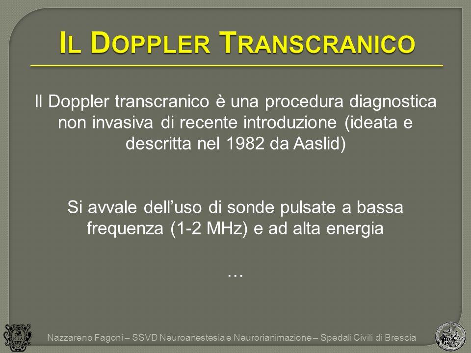 Il Doppler transcranico è una procedura diagnostica non invasiva di recente introduzione (ideata e descritta nel 1982 da Aaslid) Si avvale delluso di sonde pulsate a bassa frequenza (1-2 MHz) e ad alta energia … Nazzareno Fagoni – SSVD Neuroanestesia e Neurorianimazione – Spedali Civili di Brescia