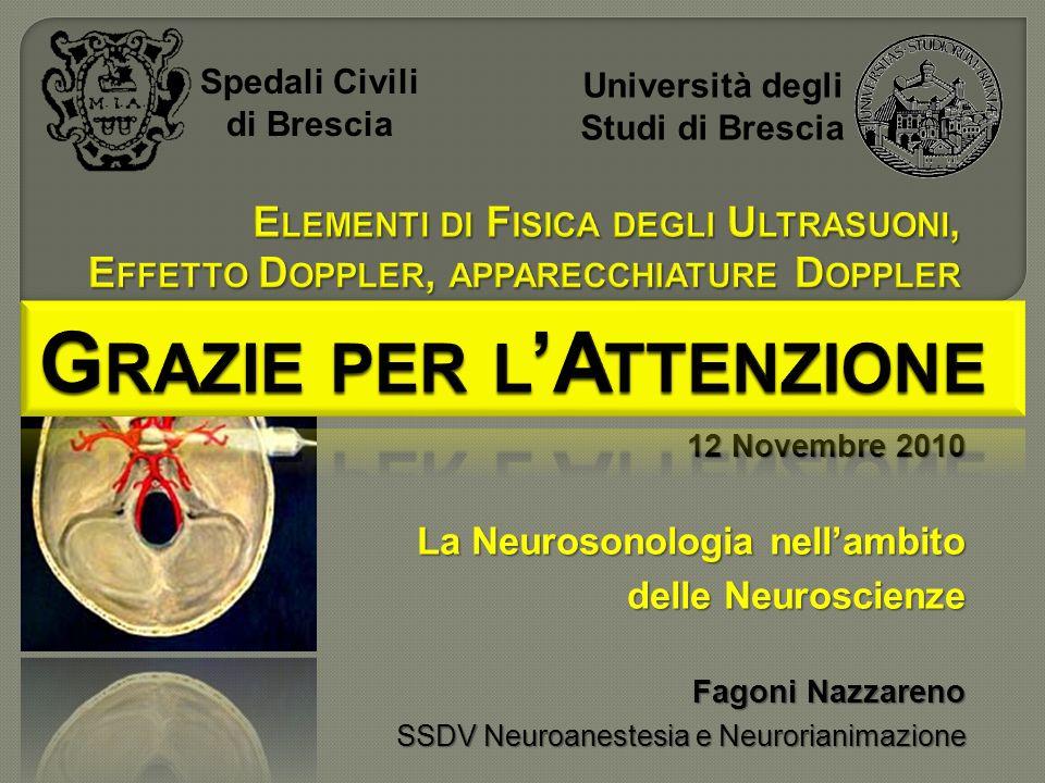 Spedali Civili di Brescia Università degli Studi di Brescia 12 Novembre 2010 La Neurosonologia nellambito delle Neuroscienze Fagoni Nazzareno SSDV Neuroanestesia e Neurorianimazione