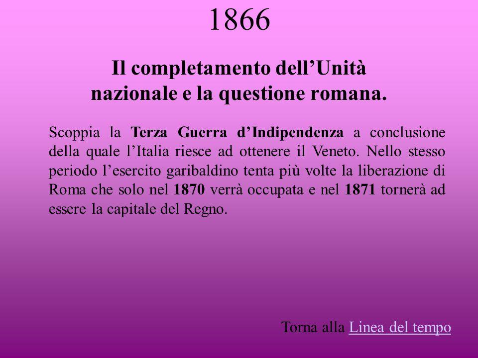 1866 Il completamento dellUnità nazionale e la questione romana. Scoppia la Terza Guerra dIndipendenza a conclusione della quale lItalia riesce ad ott