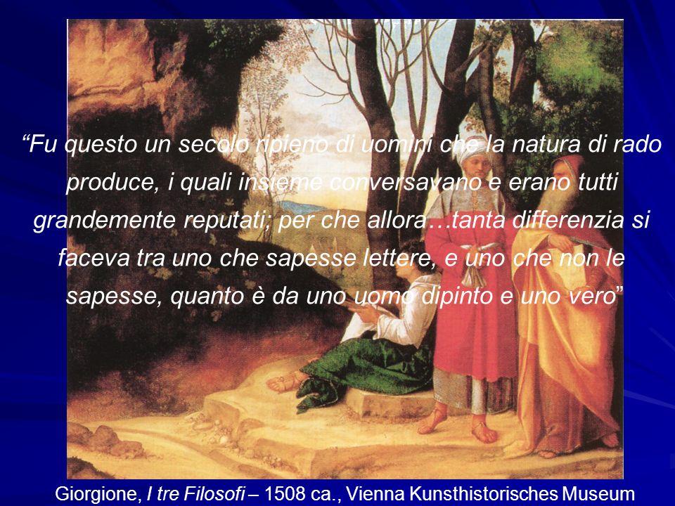Giorgione, I tre Filosofi – 1508 ca., Vienna Kunsthistorisches Museum Fu questo un secolo ripieno di uomini che la natura di rado produce, i quali ins