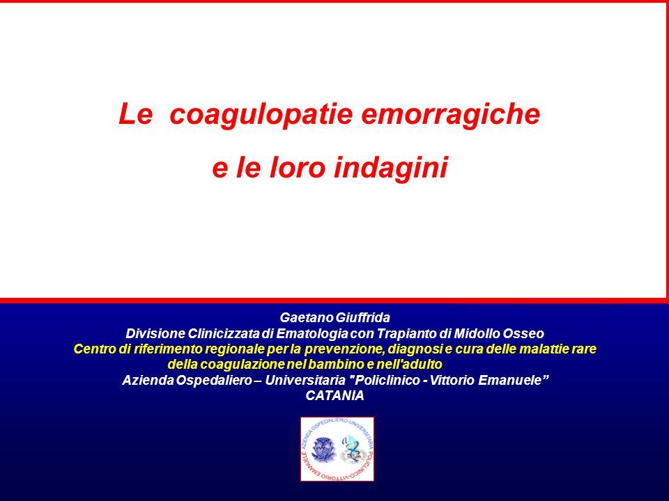 Le coagulopatie emorragiche e le loro indagini Gaetano Giuffrida Divisione Clinicizzata di Ematologia con Trapianto di Midollo Osseo Centro di riferim
