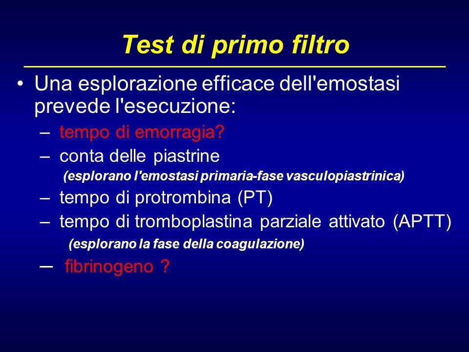 Test di primo filtro Una esplorazione efficace dell'emostasi prevede l'esecuzione: – tempo di emorragia? – conta delle piastrine (esplorano l'emostasi