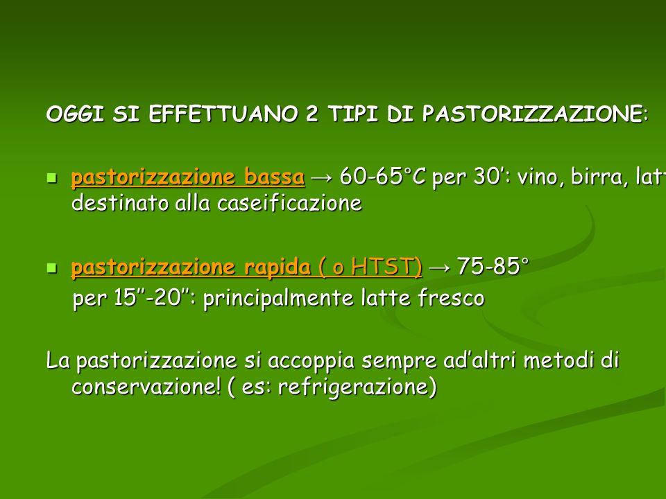 OGGI SI EFFETTUANO 2 TIPI DI PASTORIZZAZIONE: pastorizzazione bassa 60-65°C per 30: vino, birra, latte destinato alla caseificazione pastorizzazione b