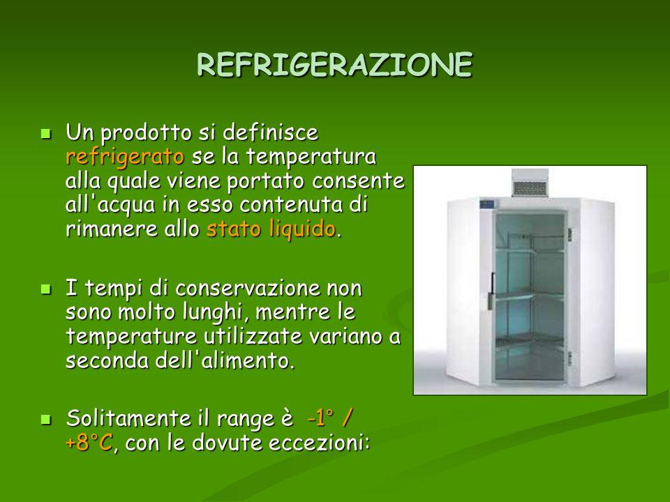 REFRIGERAZIONE Un prodotto si definisce refrigerato se la temperatura alla quale viene portato consente all'acqua in esso contenuta di rimanere allo s