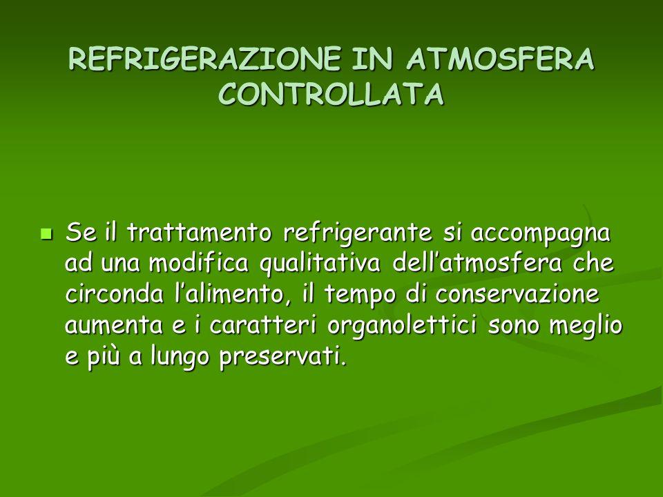 REFRIGERAZIONE IN ATMOSFERA CONTROLLATA Se il trattamento refrigerante si accompagna ad una modifica qualitativa dellatmosfera che circonda lalimento,