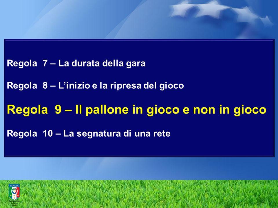 Regola 7 – La durata della gara Regola 8 – Linizio e la ripresa del gioco Regola 9 – Il pallone in gioco e non in gioco Regola 10 – La segnatura di una rete