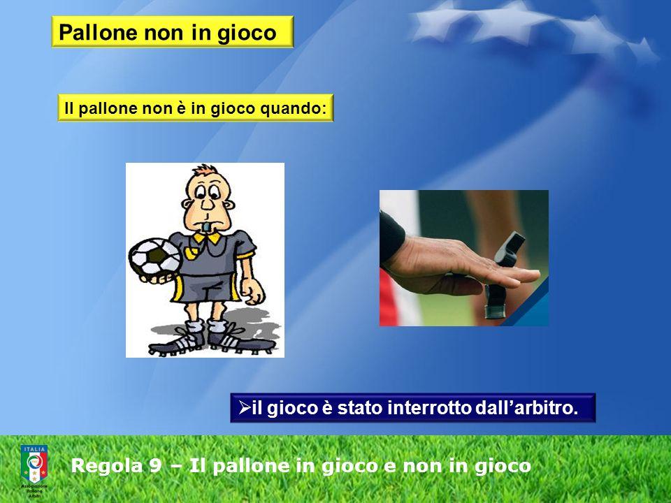 Regola 9 – Il pallone in gioco e non in gioco Pallone non in gioco il gioco è stato interrotto dallarbitro.