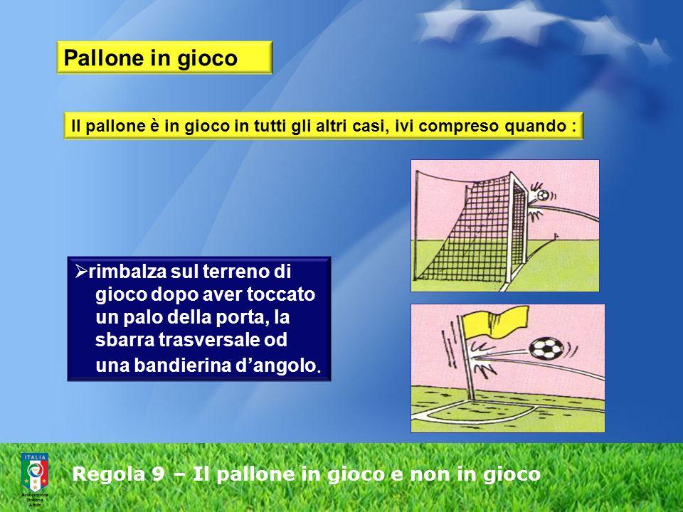 Regola 9 – Il pallone in gioco e non in gioco Pallone in gioco rimbalza sul terreno di gioco dopo aver toccato un palo della porta, la sbarra trasversale od una bandierina dangolo.