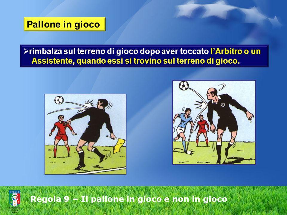 Regola 9 – Il pallone in gioco e non in gioco Pallone in gioco rimbalza sul terreno di gioco dopo aver toccato lArbitro o un Assistente, quando essi si trovino sul terreno di gioco.