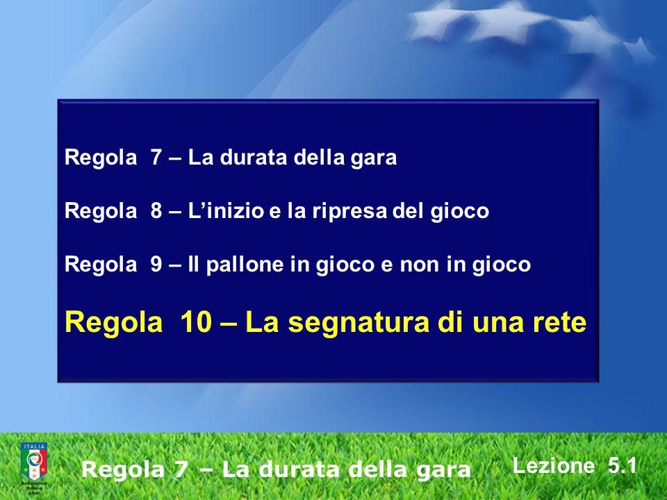 Regola 7 – La durata della gara Regola 8 – Linizio e la ripresa del gioco Regola 9 – Il pallone in gioco e non in gioco Regola 10 – La segnatura di una rete Regola 7 – La durata della gara Lezione 5.1