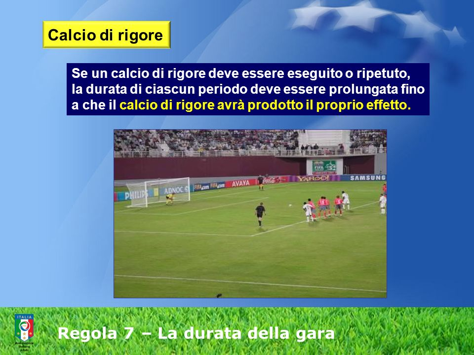Regola 7 – La durata della gara Calcio di rigore Se un calcio di rigore deve essere eseguito o ripetuto, la durata di ciascun periodo deve essere prolungata fino a che il calcio di rigore avrà prodotto il proprio effetto.