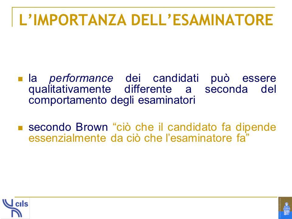 LIMPORTANZA DELLESAMINATORE la performance dei candidati può essere qualitativamente differente a seconda del comportamento degli esaminatori secondo Brown ciò che il candidato fa dipende essenzialmente da ciò che lesaminatore fa