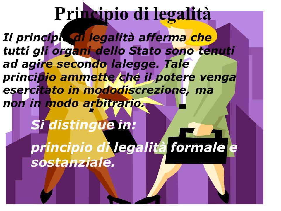 Principio di legalità Il principio di legalità afferma che tutti gli organi dello Stato sono tenuti ad agire secondo lalegge. Tale principio ammette c