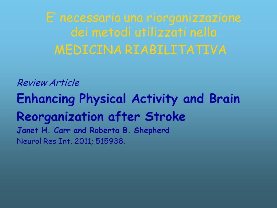 E necessaria una riorganizzazione dei metodi utilizzati nella MEDICINA RIABILITATIVA Review Article Enhancing Physical Activity and Brain Reorganization after Stroke Janet H.