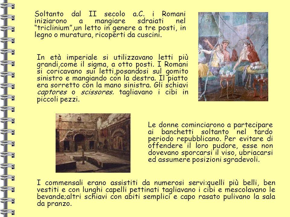 Soltanto dal II secolo a.C. i Romani iniziarono a mangiare sdraiati nel triclinium,un letto in genere a tre posti, in legno o muratura, ricoperti da c