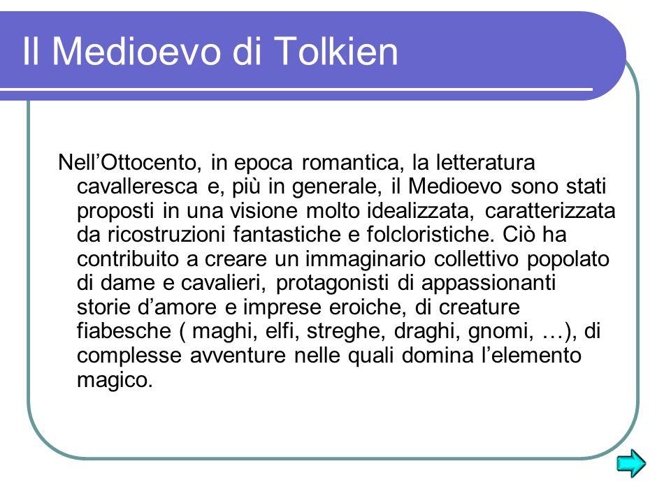 Il Medioevo di Tolkien NellOttocento, in epoca romantica, la letteratura cavalleresca e, più in generale, il Medioevo sono stati proposti in una visione molto idealizzata, caratterizzata da ricostruzioni fantastiche e folcloristiche.