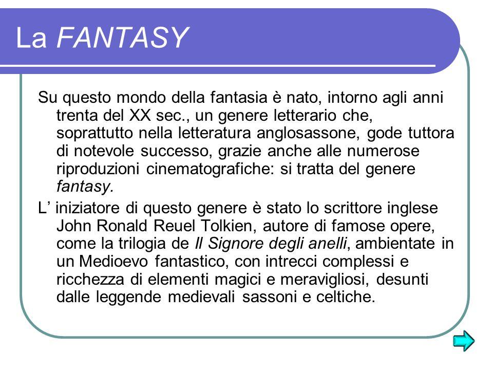 La FANTASY Su questo mondo della fantasia è nato, intorno agli anni trenta del XX sec., un genere letterario che, soprattutto nella letteratura anglosassone, gode tuttora di notevole successo, grazie anche alle numerose riproduzioni cinematografiche: si tratta del genere fantasy.