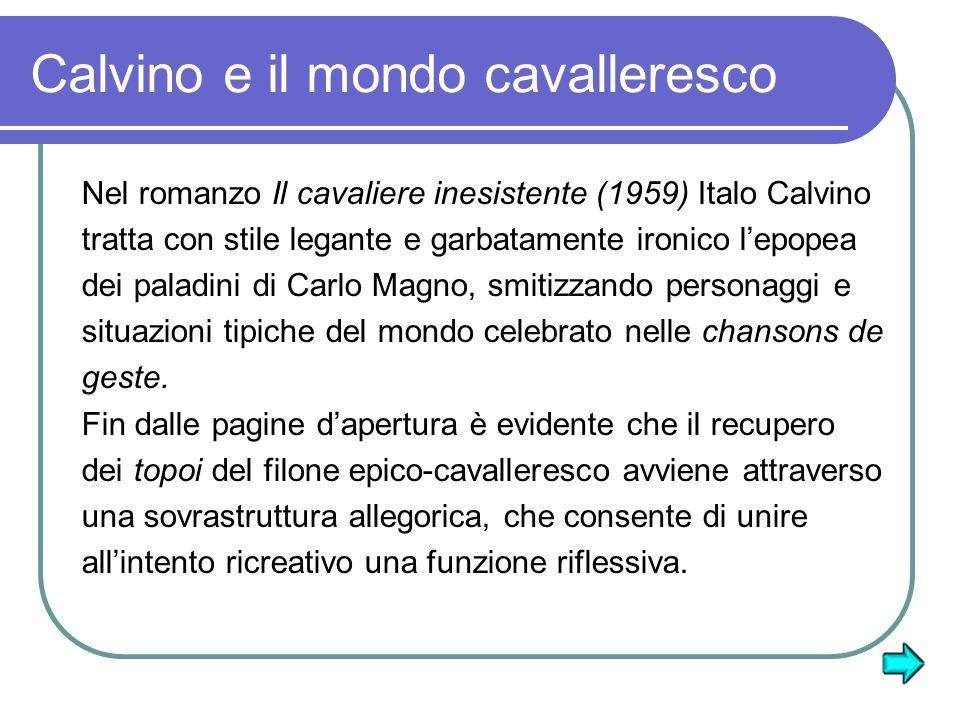 Calvino e il mondo cavalleresco Nel romanzo Il cavaliere inesistente (1959) Italo Calvino tratta con stile legante e garbatamente ironico lepopea dei paladini di Carlo Magno, smitizzando personaggi e situazioni tipiche del mondo celebrato nelle chansons de geste.