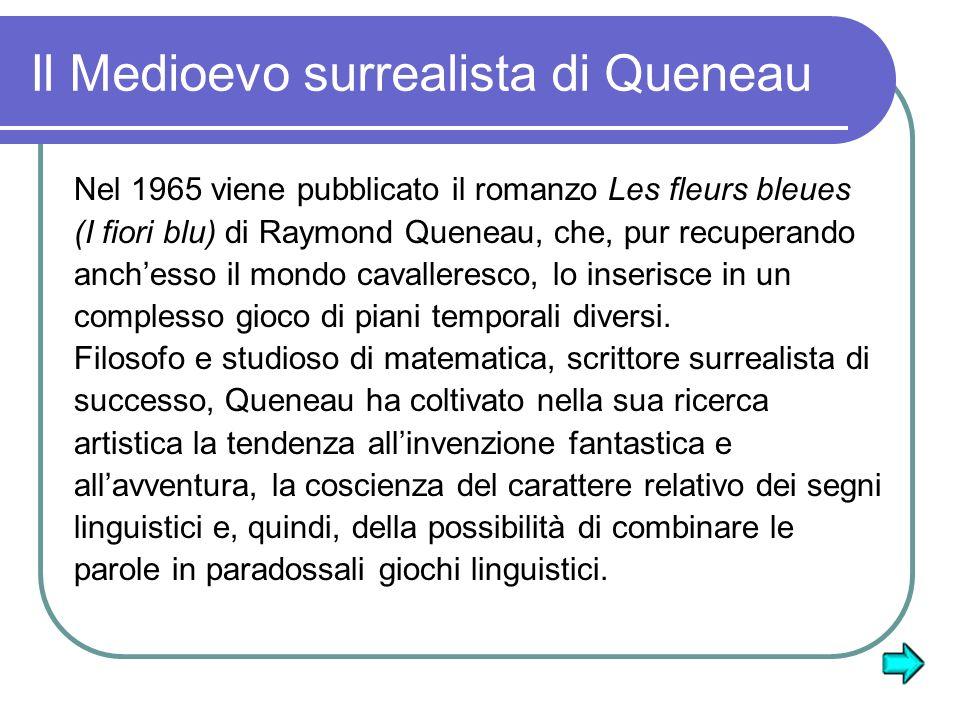 Il Medioevo surrealista di Queneau Nel 1965 viene pubblicato il romanzo Les fleurs bleues (I fiori blu) di Raymond Queneau, che, pur recuperando anchesso il mondo cavalleresco, lo inserisce in un complesso gioco di piani temporali diversi.