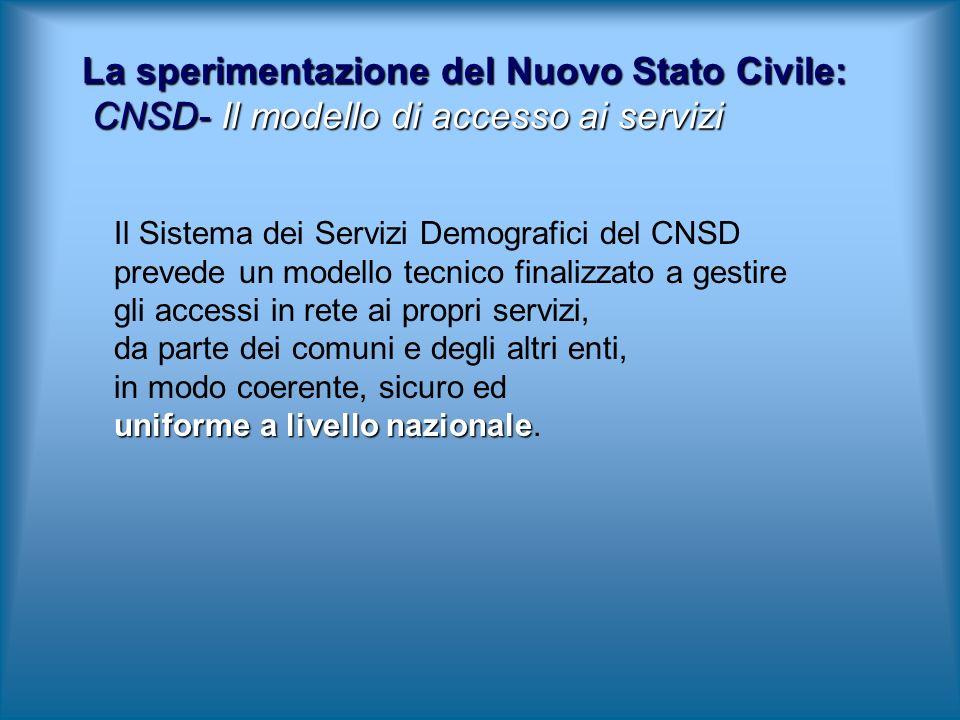 La sperimentazione del Nuovo Stato Civile: CNSD- Il modello di accesso ai servizi Il Sistema dei Servizi Demografici del CNSD prevede un modello tecnico finalizzato a gestire gli accessi in rete ai propri servizi, da parte dei comuni e degli altri enti, in modo coerente, sicuro ed uniforme a livello nazionale uniforme a livello nazionale.