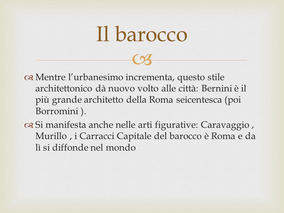 Mentre lurbanesimo incrementa, questo stile architettonico dà nuovo volto alle città: Bernini è il più grande architetto della Roma seicentesca (poi B
