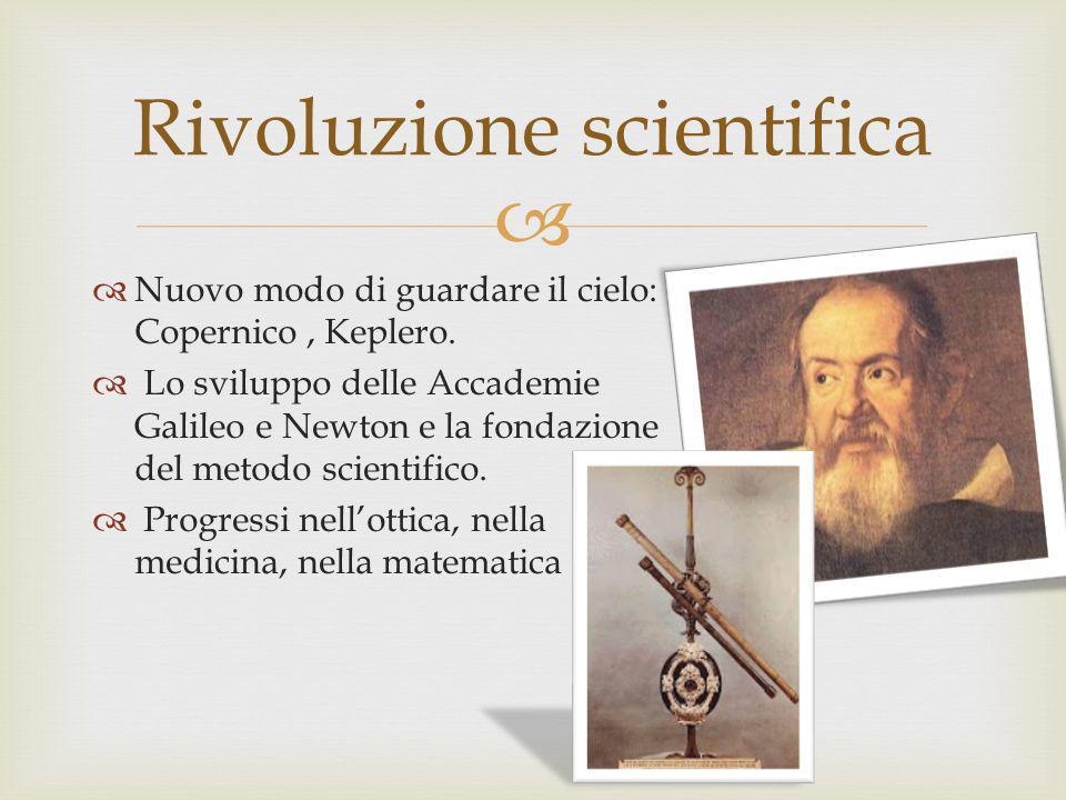 Nuovo modo di guardare il cielo: Copernico, Keplero. Lo sviluppo delle Accademie Galileo e Newton e la fondazione del metodo scientifico. Progressi ne