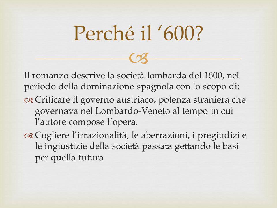 Il romanzo descrive la società lombarda del 1600, nel periodo della dominazione spagnola con lo scopo di: Criticare il governo austriaco, potenza stra