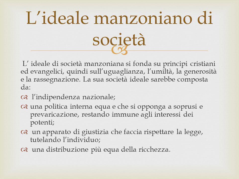 L ideale di società manzoniana si fonda su principi cristiani ed evangelici, quindi sulluguaglianza, lumiltà, la generosità e la rassegnazione. La sua