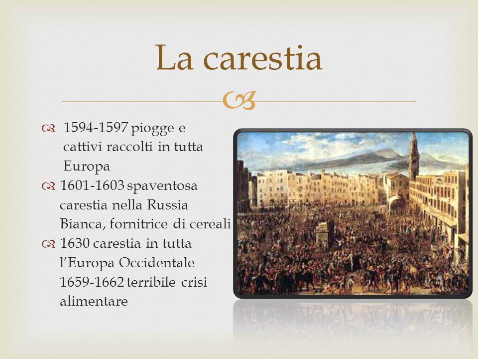 1594-1597 piogge e cattivi raccolti in tutta Europa 1601-1603 spaventosa carestia nella Russia Bianca, fornitrice di cereali 1630 carestia in tutta lE