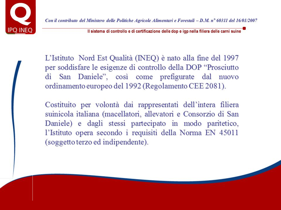 Il sistema di controllo e di certificazione delle dop e igp nella filiera delle carni suine La filiera controllata: le cifre del circolante 3.650Allevamenti che hanno inviato suini alla macellazione 9.154.966Suini macellati per le DOP 76.576Partite di suini adulti inviati alla macellazione (n° CUC) 9.188.432Suini adulti inviati alla macellazione 10.188Giornate di macellazione (n° DCM) 10.984.744Suini movimentati inter-allevamenti 31.376Partite di suini movimentati inter-allevamenti (n° CI) Le cifre del circolante nel 2007